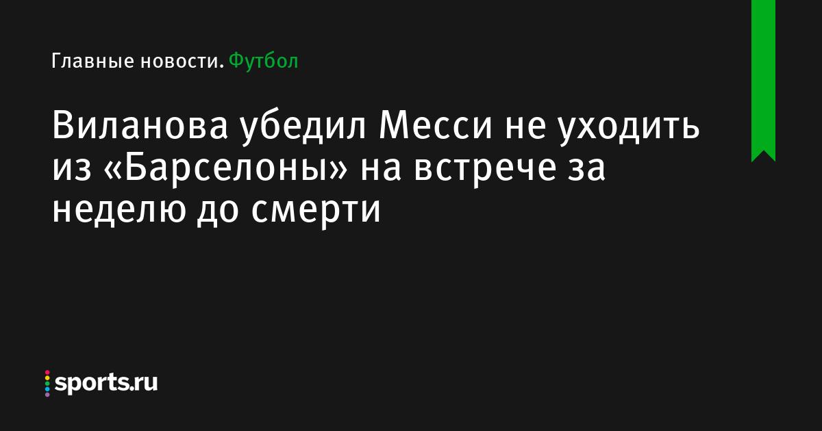Виланова убедил Месси не уходить из «Барселоны» на встрече за неделю до смерти
