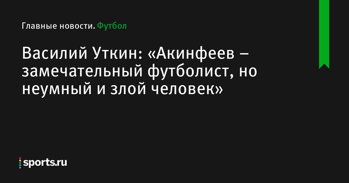 Василий Уткин: «Акинфеев – замечательный футболист, но неумный и злой человек»