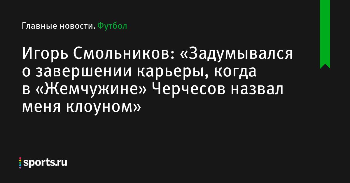 Игорь Смольников: «Задумывался о завершении карьеры, когда в «Жемчужине» Черчесов назвал меня клоуном»