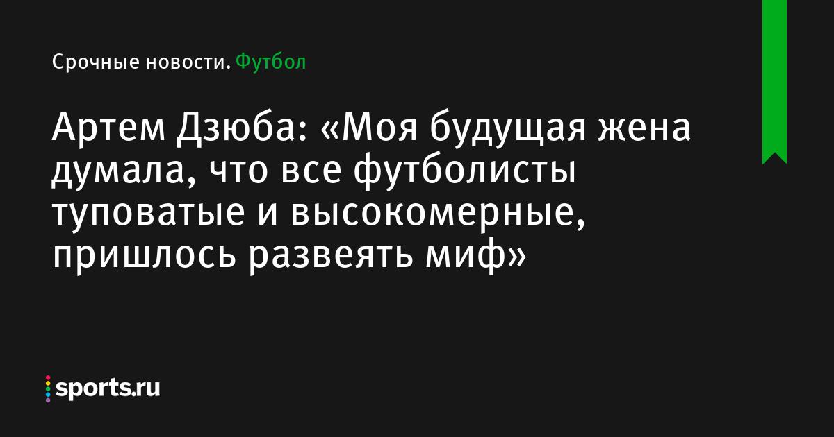 Артем Дзюба: «Моя будущая жена думала, что все футболисты туповатые и высокомерные, пришлось развеять миф»