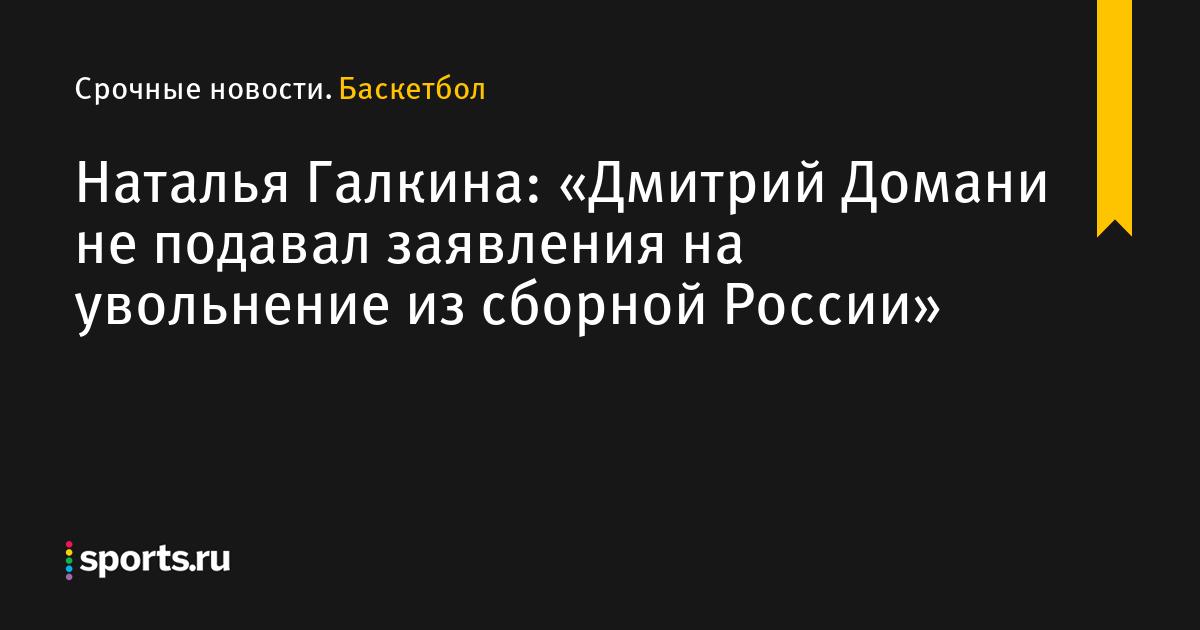 df5c5656ffe4 «Дмитрий Домани не подавал заявления на увольнение из сборной России»,  сообщает Наталья Галкина - Баскетбол - Sports.ru