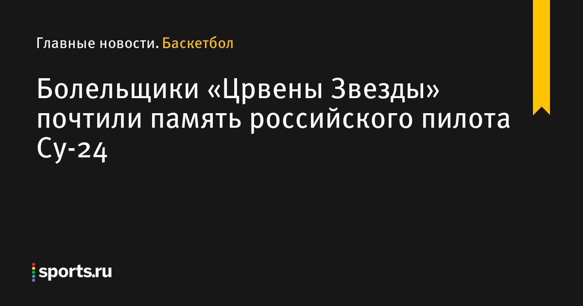 Болельщики «Црвены Звезды» почтили память российского пилота Су-24 - Баскетбол - Sports.ru