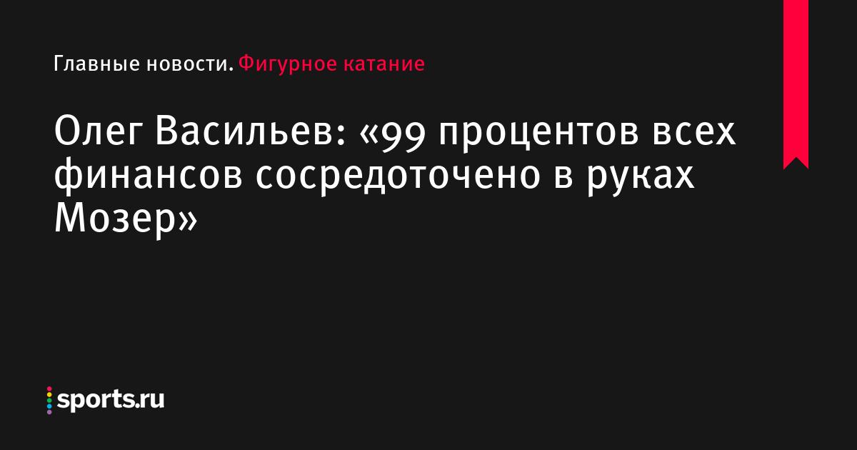 Олег Васильев: «99 процентов всех финансов сосредоточено в руках Мозер»