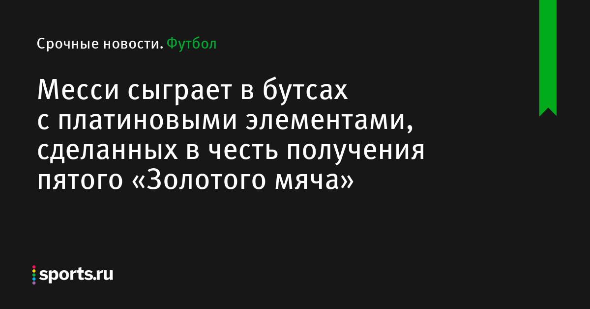 5d12ae04 Месси сыграет в бутсах с платиновыми элементами, сделанных в честь  получения пятого «Золотого мяча» - Футбол - Sports.ru