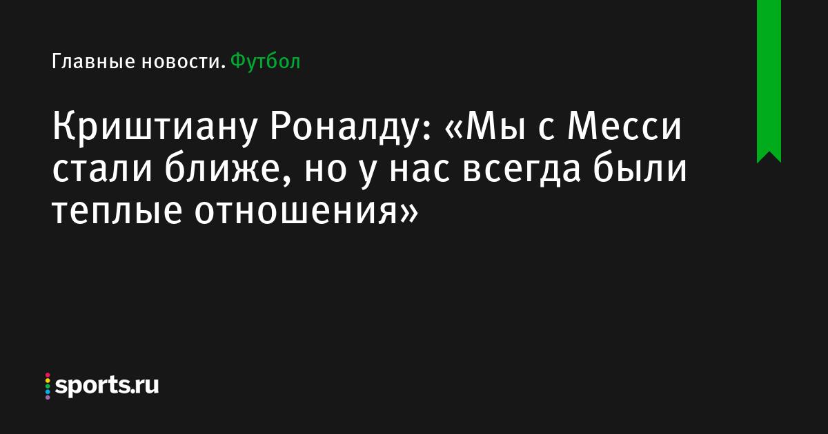 Криштиану Роналду: «Мы с Месси стали ближе, но у нас всегда были теплые отношения»