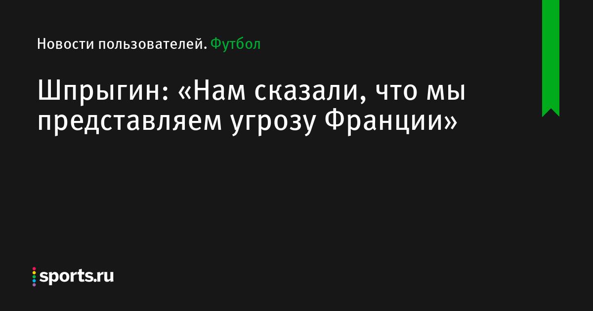 bbd46a322db3 Шпрыгин: «Нам сказали, что мы представляем угрозу Франции» - Новости  пользователей - Футбол - Sports.ru