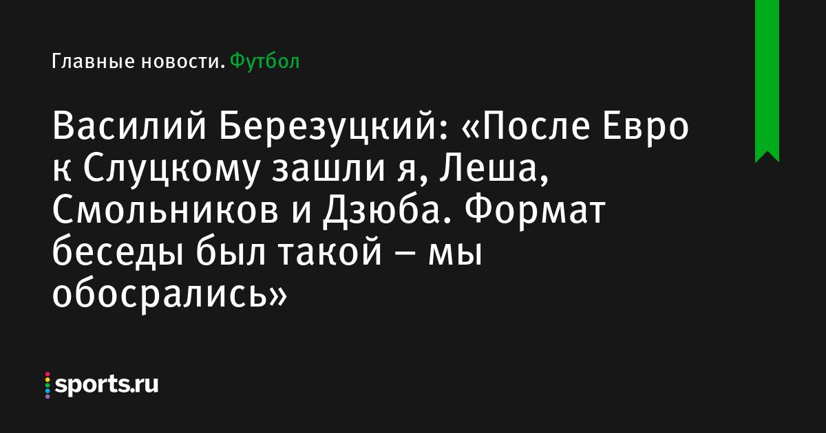 Василий Березуцкий: «После Евро к Слуцкому зашли я, Леша, Смольников и Дзюба. Формат беседы был такой – мы обосрались»