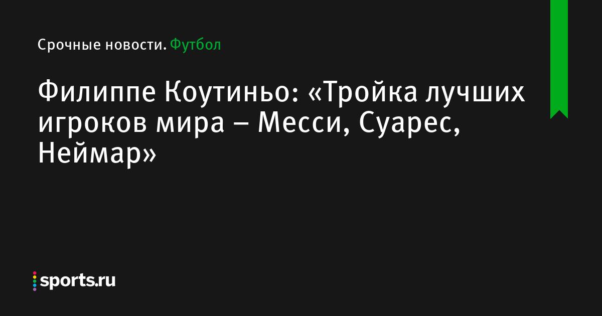 Филиппе Коутиньо: «Тройка лучших игроков мира – Месси, Суарес, Неймар»