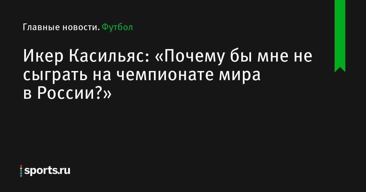 Икер Касильяс: «Почему бы мне не сыграть на чемпионате мира в России?»