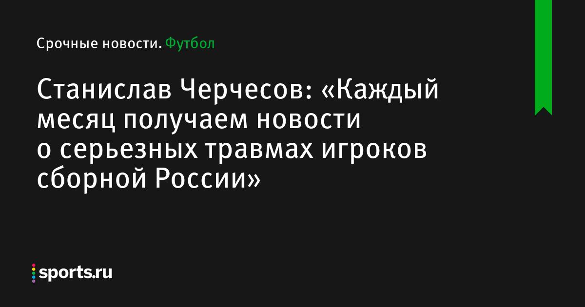 Станислав Черчесов: «Каждый месяц получаем новости о серьезных травмах игроков сборной России»
