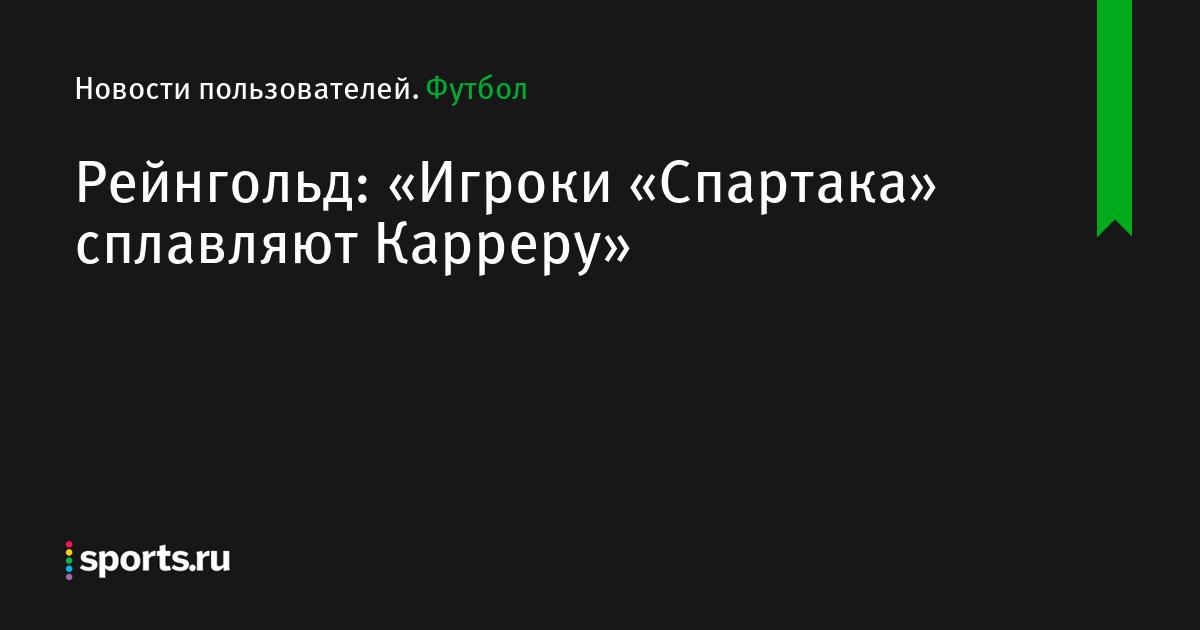 Рейнгольд: «Игроки «Спартака» сплавляют Карреру»
