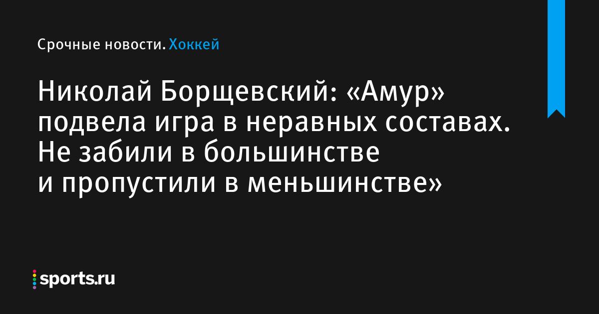 Николай Борщевский: «Амур» подвела игра в неравных составах. Не забили в большинстве и пропустили в меньшинстве»