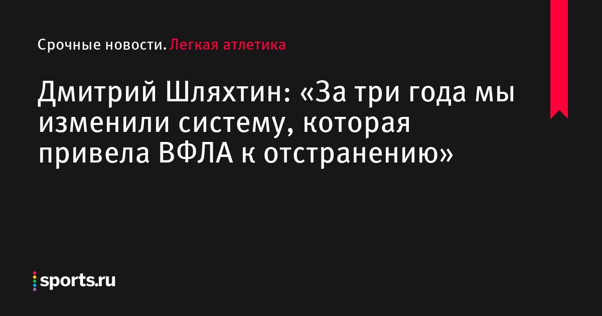 Дмитрий Шляхтин: «За три года мы изменили систему, которая привела ВФЛА к отстранению»