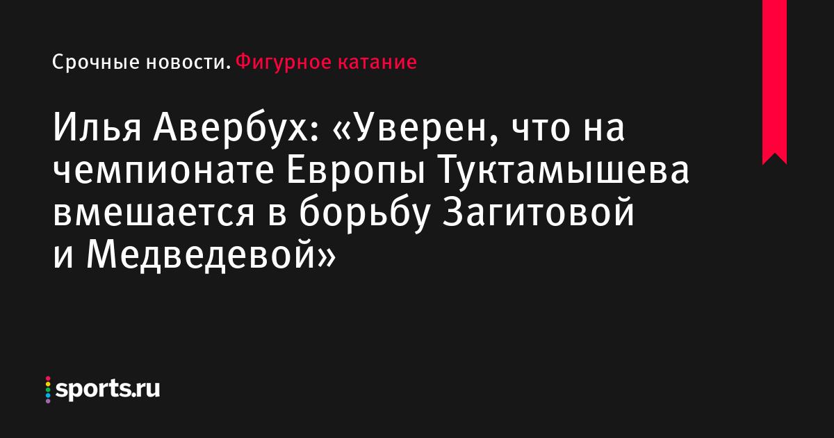 Илья Авербух: «Уверен, что на чемпионате Европы Туктамышева вмешается в борьбу Загитовой и Медведевой»