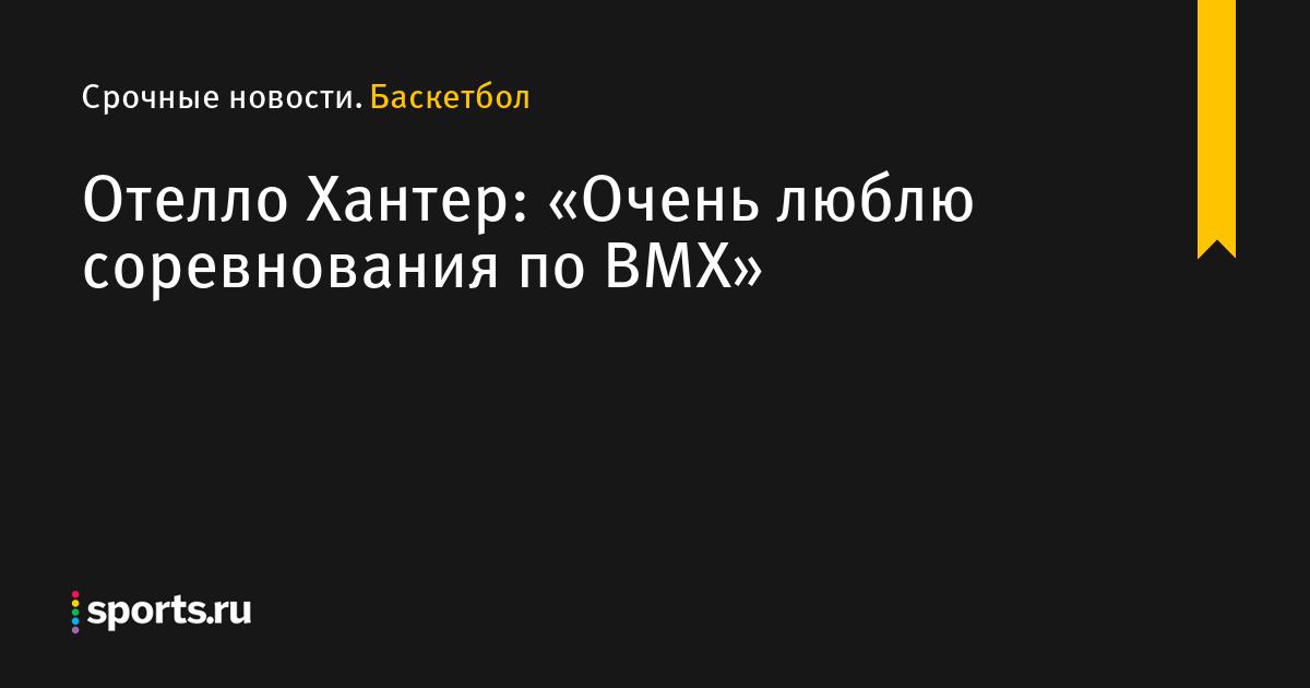 Отелло Хантер: «Очень люблю соревнования по BMX»