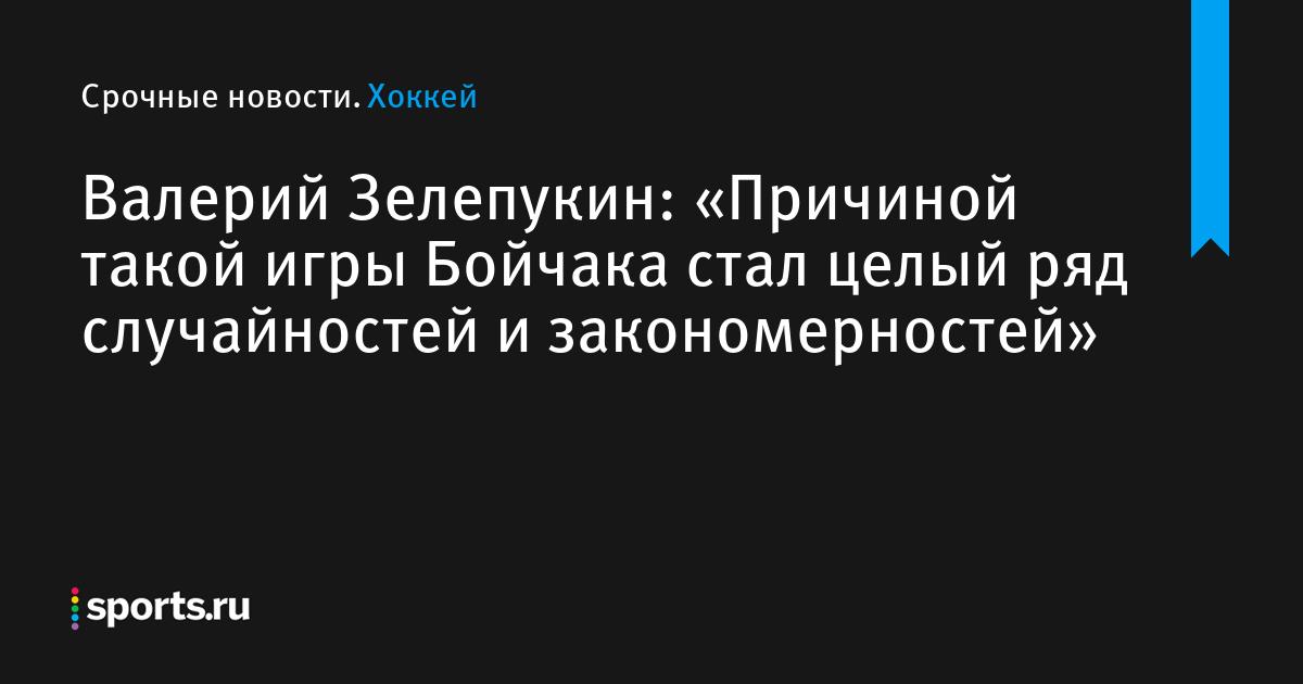 Валерий Зелепукин: «Причиной такой игры Бойчака стал целый ряд случайностей и закономерностей»