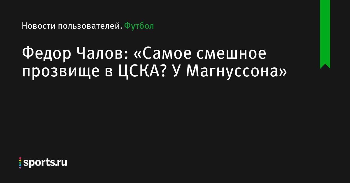 Федор Чалов: «Самое смешное прозвище в ЦСКА? У Магнуссона»