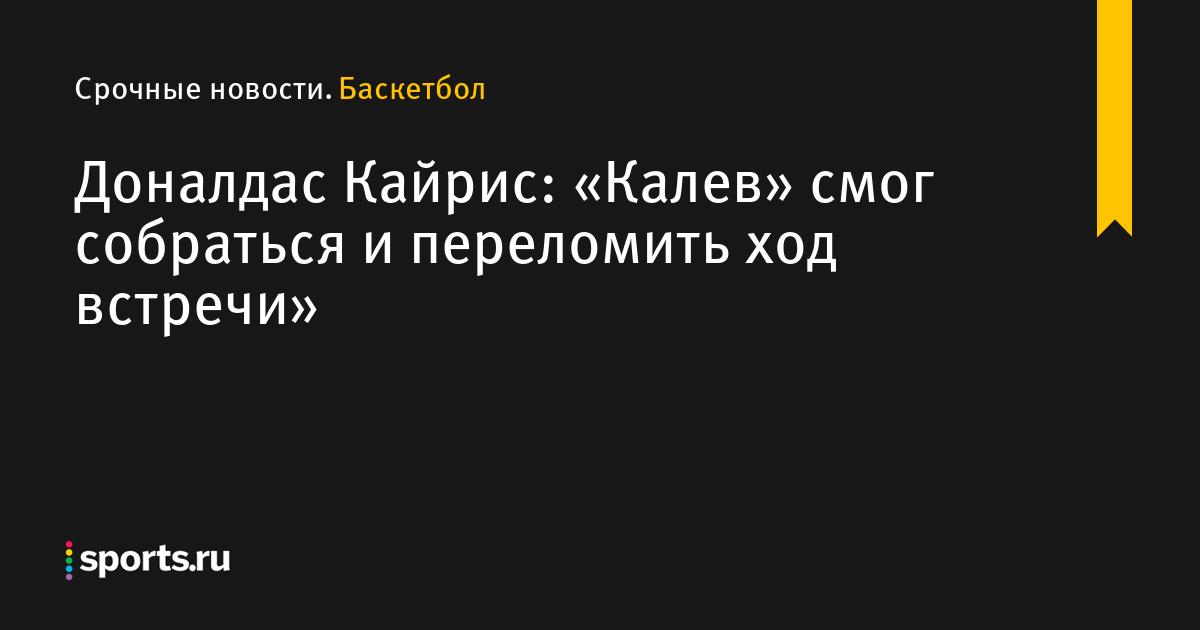 Доналдас Кайрис: «Калев» смог собраться и переломить ход встречи»