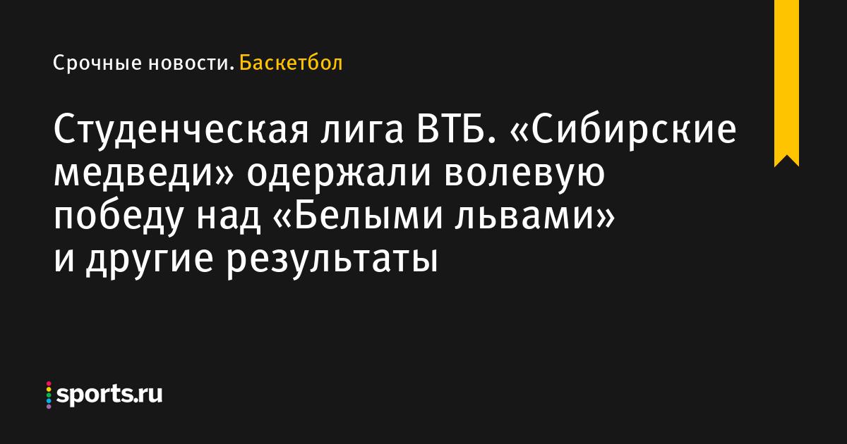 Студенческая лига ВТБ. «Сибирские медведи» одержали волевую победу над «Белыми львами» и другие результаты