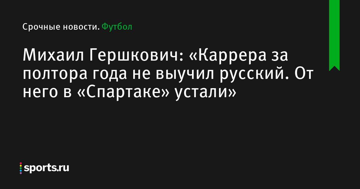 Михаил Гершкович: «Каррера за полтора года не выучил русский язык. От него в «Спартаке» устали»