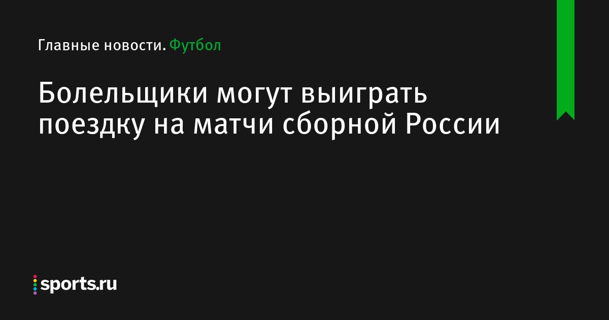 Болельщики могут выиграть поездку на матчи сборной России