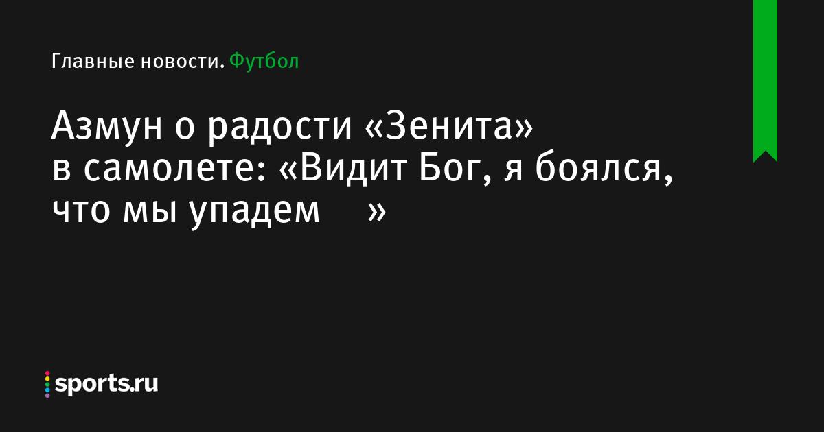 Азмун о радости «Зенита» в самолете: «Видит Бог, я боялся, что мы упадем🙈😂»