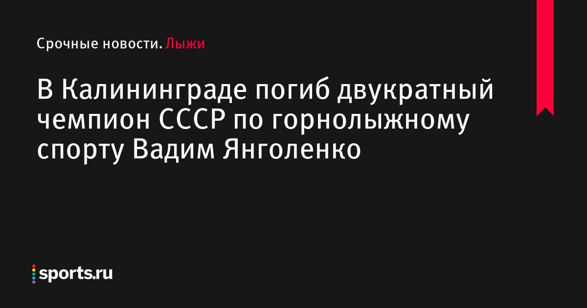 В Калининграде погиб двукратный чемпион СССР по горнолыжному спорту Вадим Янголенко