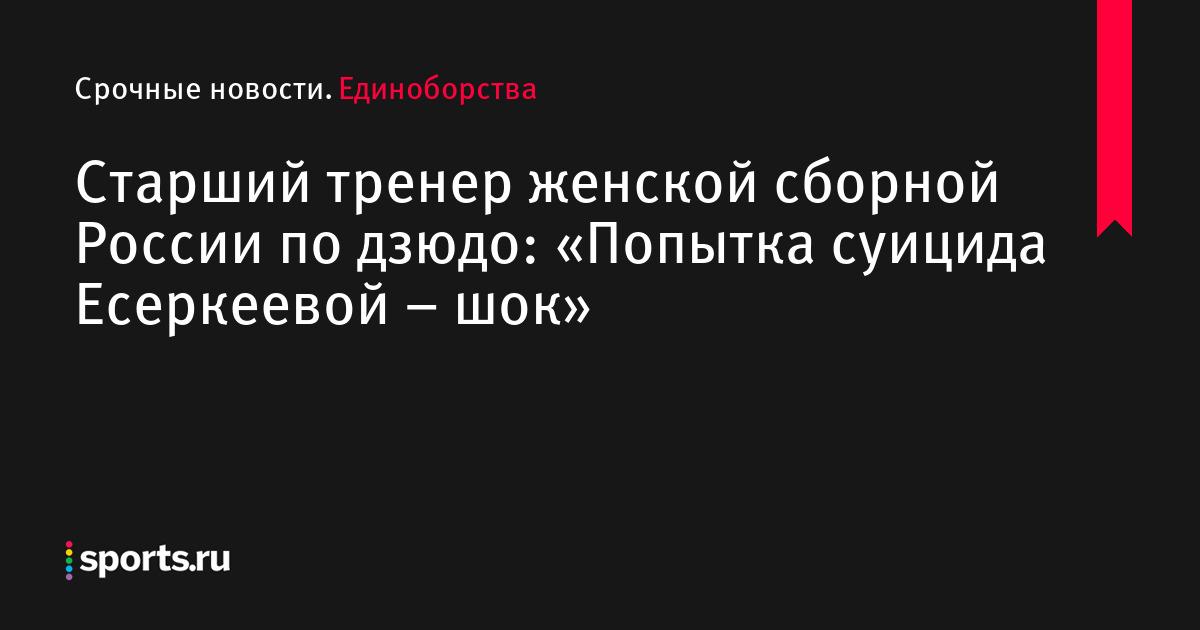 Старший тренер женской сборной России по дзюдо: «Попытка суицида Есеркеевой – шок»