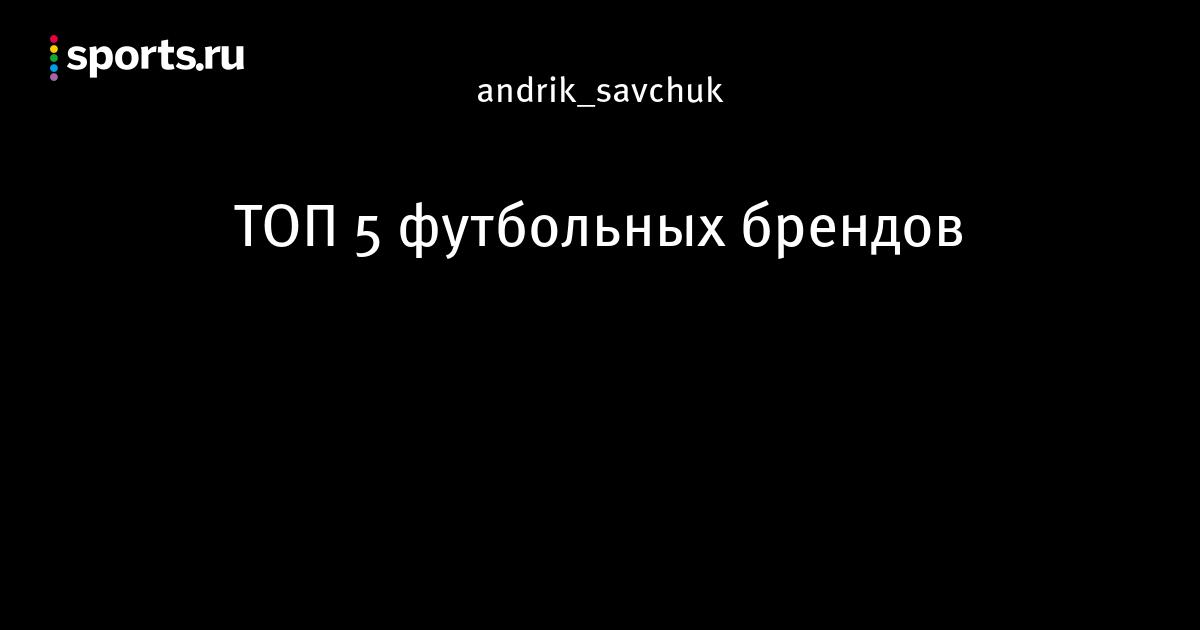 2d79eb56cd1 ТОП 5 футбольных брендов - Интересное о футболе - Блоги - Sports.ru