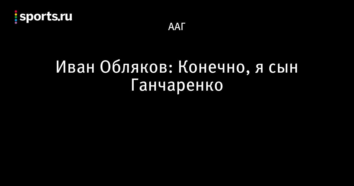 Иван Обляков: Конечно, я сын Ганчаренко