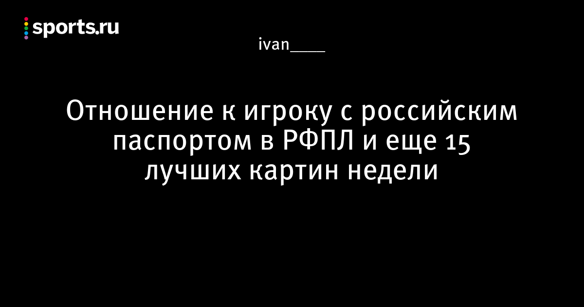 Отношение к игроку с российским паспортом в РФПЛ и еще 15 лучших картин недели