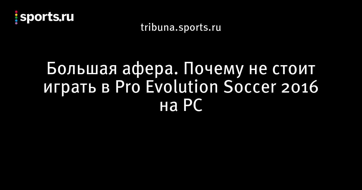 Большая афера. Почему не стоит играть в Pro Evolution Soccer 2016 на PC